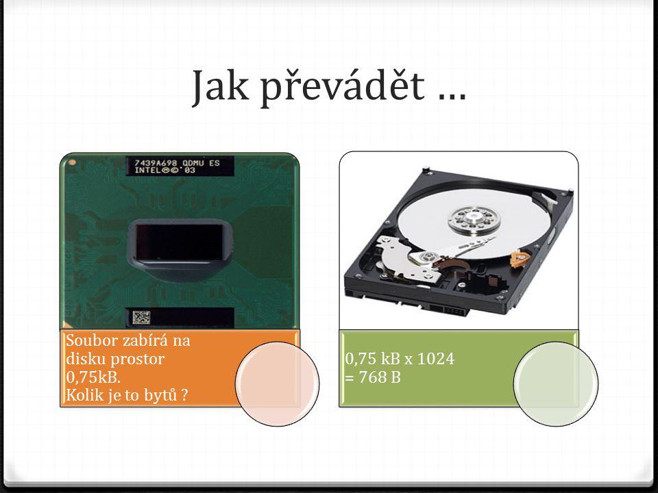 Jak převádět … Soubor zabírá na disku prostor 0,75kB. Kolik je to bytů 0,75 kB x 1024 = 768 B