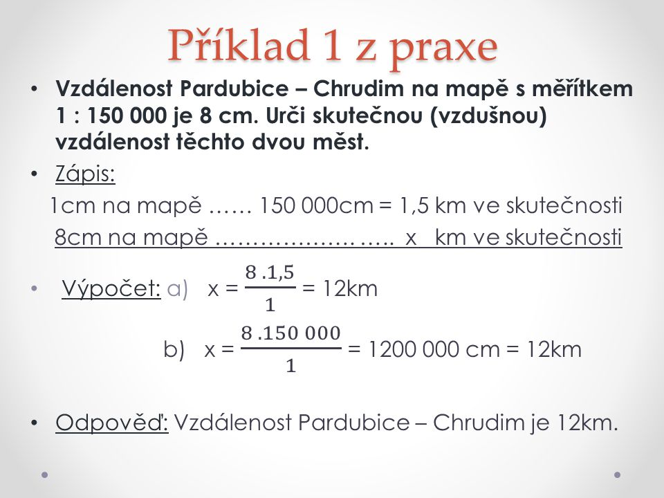 Příklad 1 z praxe Vzdálenost Pardubice – Chrudim na mapě s měřítkem 1 : 150 000 je 8 cm. Urči skutečnou (vzdušnou) vzdálenost těchto dvou měst.