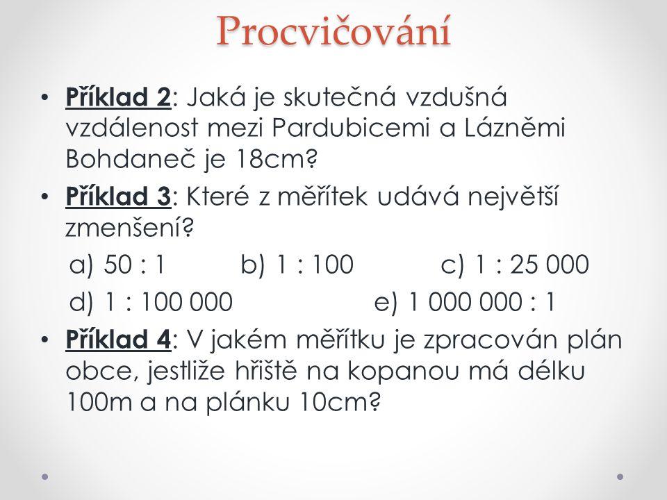 Procvičování Příklad 2: Jaká je skutečná vzdušná vzdálenost mezi Pardubicemi a Lázněmi Bohdaneč je 18cm