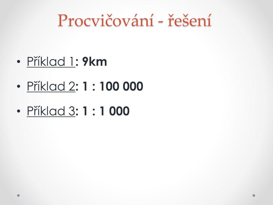 Procvičování - řešení Příklad 1: 9km Příklad 2: 1 : 100 000