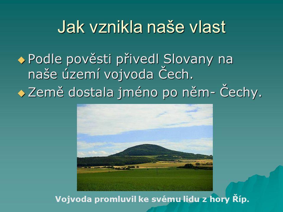Jak vznikla naše vlast Podle pověsti přivedl Slovany na naše území vojvoda Čech. Země dostala jméno po něm- Čechy.