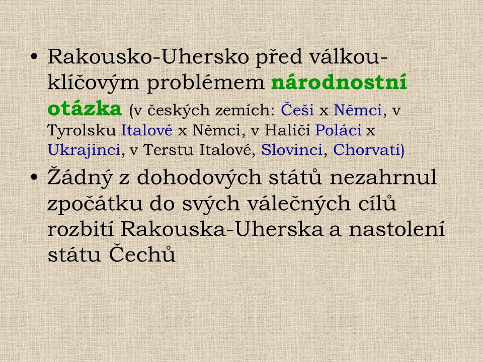 Rakousko-Uhersko před válkou- klíčovým problémem národnostní otázka (v českých zemích: Češi x Němci, v Tyrolsku Italové x Němci, v Haliči Poláci x Ukrajinci, v Terstu Italové, Slovinci, Chorvati)