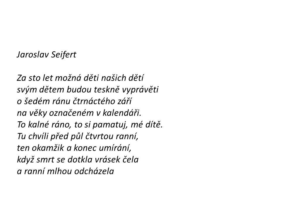 Jaroslav Seifert Za sto let možná děti našich dětí. svým dětem budou teskně vyprávěti. o šedém ránu čtrnáctého září.