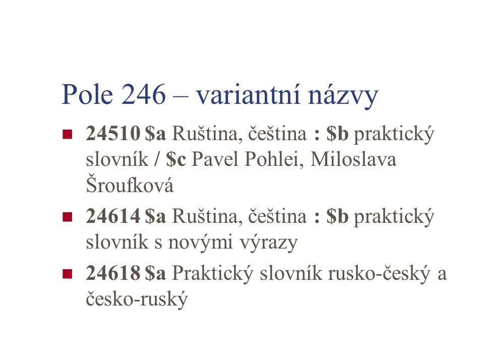 Pole 246 – variantní názvy 24510 $a Ruština, čeština : $b praktický slovník / $c Pavel Pohlei, Miloslava Šroufková.