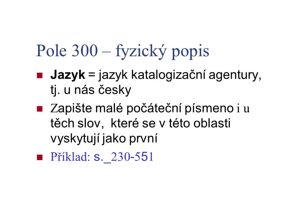 Pole 300 – fyzický popis Jazyk = jazyk katalogizační agentury, tj. u nás česky.