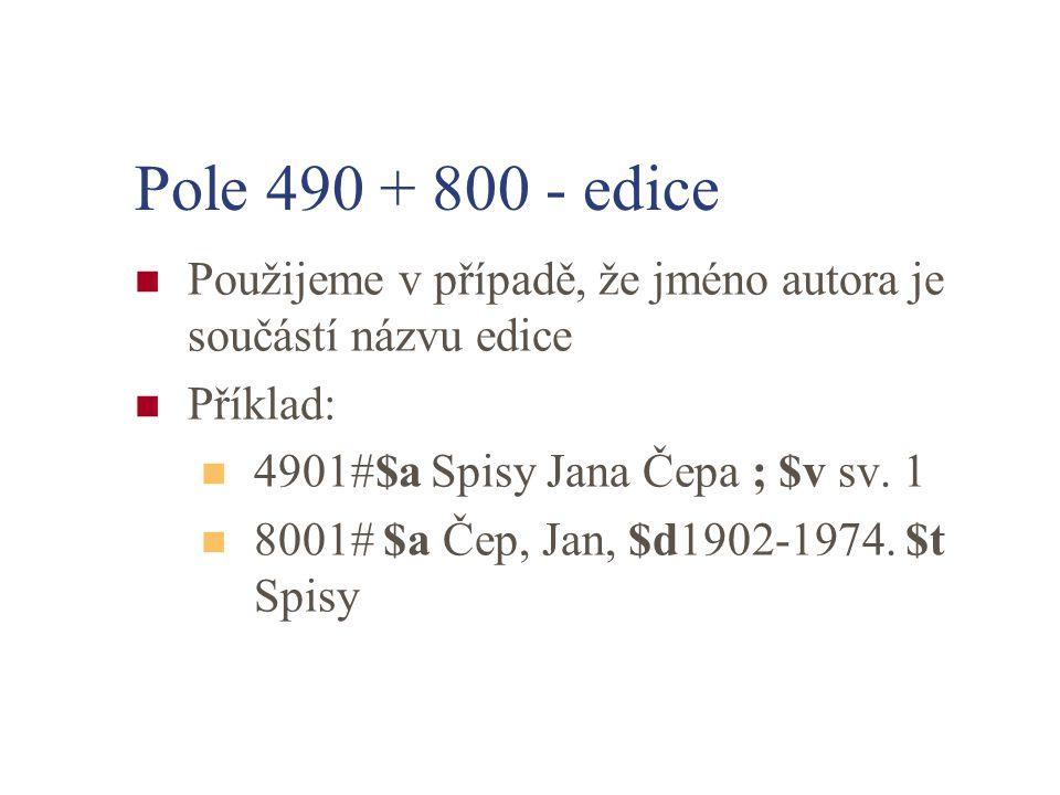 Pole 490 + 800 - edice Použijeme v případě, že jméno autora je součástí názvu edice. Příklad: 4901#$a Spisy Jana Čepa ; $v sv. 1.