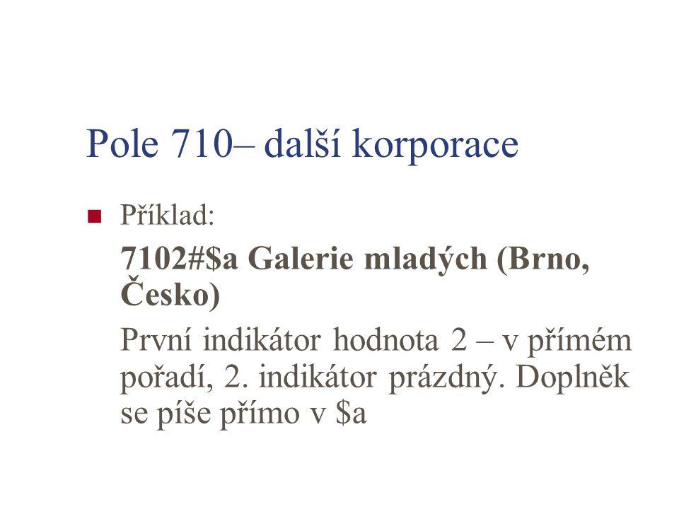 Pole 710– další korporace Příklad: 7102#$a Galerie mladých (Brno, Česko)