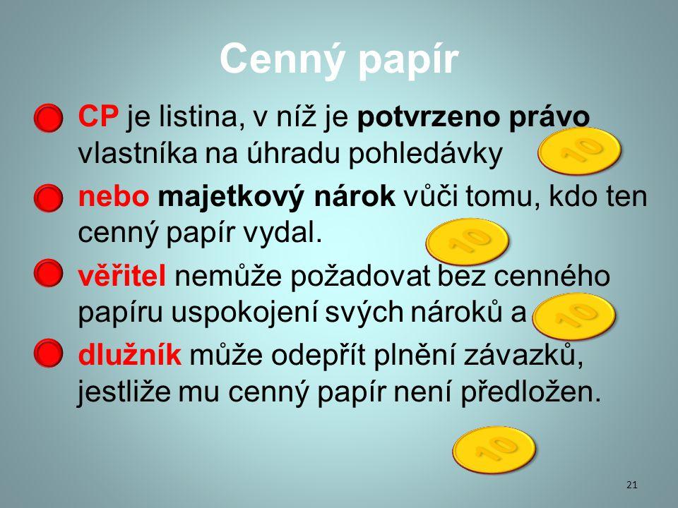 Cenný papír CP je listina, v níž je potvrzeno právo vlastníka na úhradu pohledávky. nebo majetkový nárok vůči tomu, kdo ten cenný papír vydal.