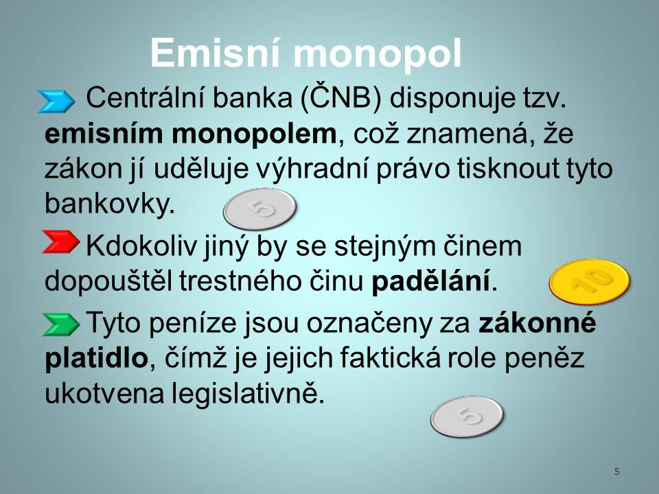 Emisní monopol Centrální banka (ČNB) disponuje tzv. emisním monopolem, což znamená, že zákon jí uděluje výhradní právo tisknout tyto bankovky.