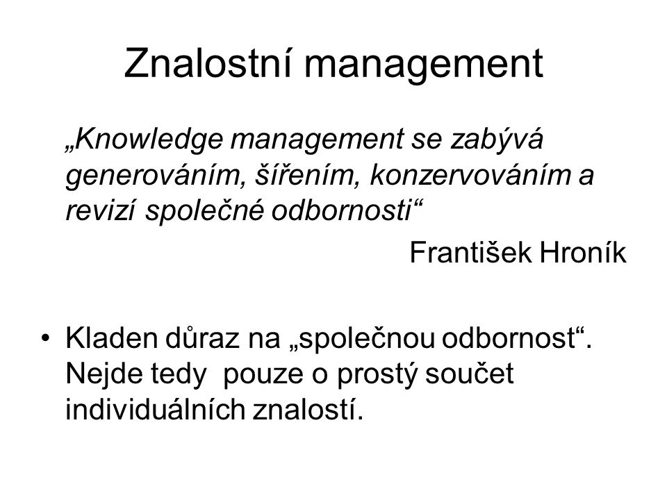 """Znalostní management """"Knowledge management se zabývá generováním, šířením, konzervováním a revizí společné odbornosti"""
