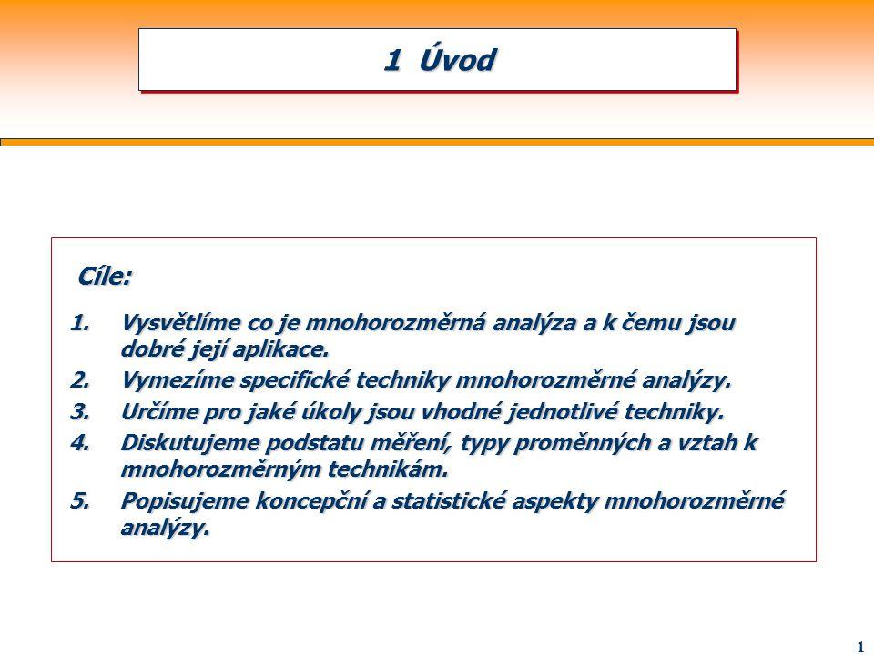 1 Úvod Cíle: Vysvětlíme co je mnohorozměrná analýza a k čemu jsou dobré její aplikace. Vymezíme specifické techniky mnohorozměrné analýzy.