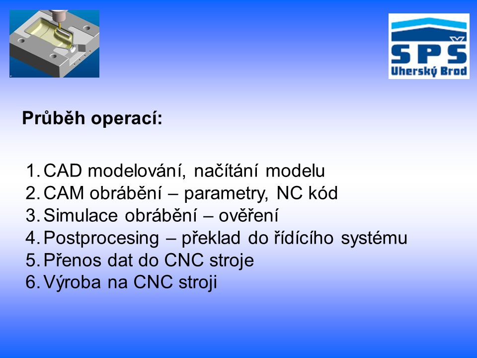 Průběh operací: CAD modelování, načítání modelu. CAM obrábění – parametry, NC kód. Simulace obrábění – ověření.
