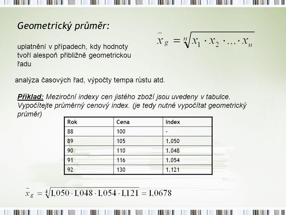 Geometrický průměr: uplatnění v případech, kdy hodnoty tvoří alespoň přibližně geometrickou řadu. analýza časových řad, výpočty tempa růstu atd.