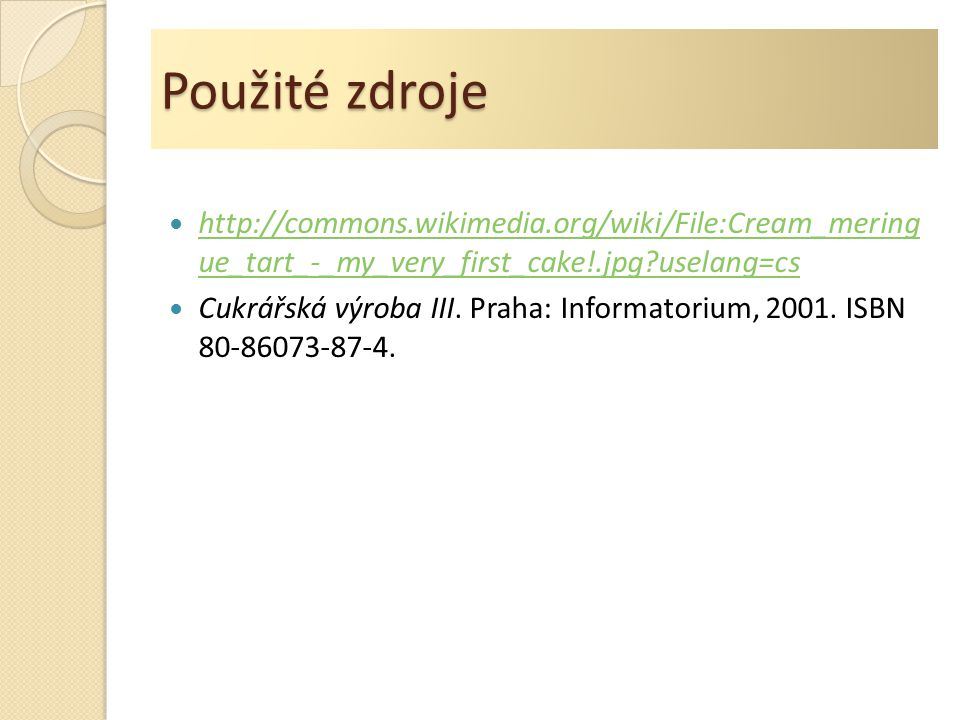 Použité zdroje http://commons.wikimedia.org/wiki/File:Cream_mering ue_tart_-_my_very_first_cake!.jpg?uselang=cs.