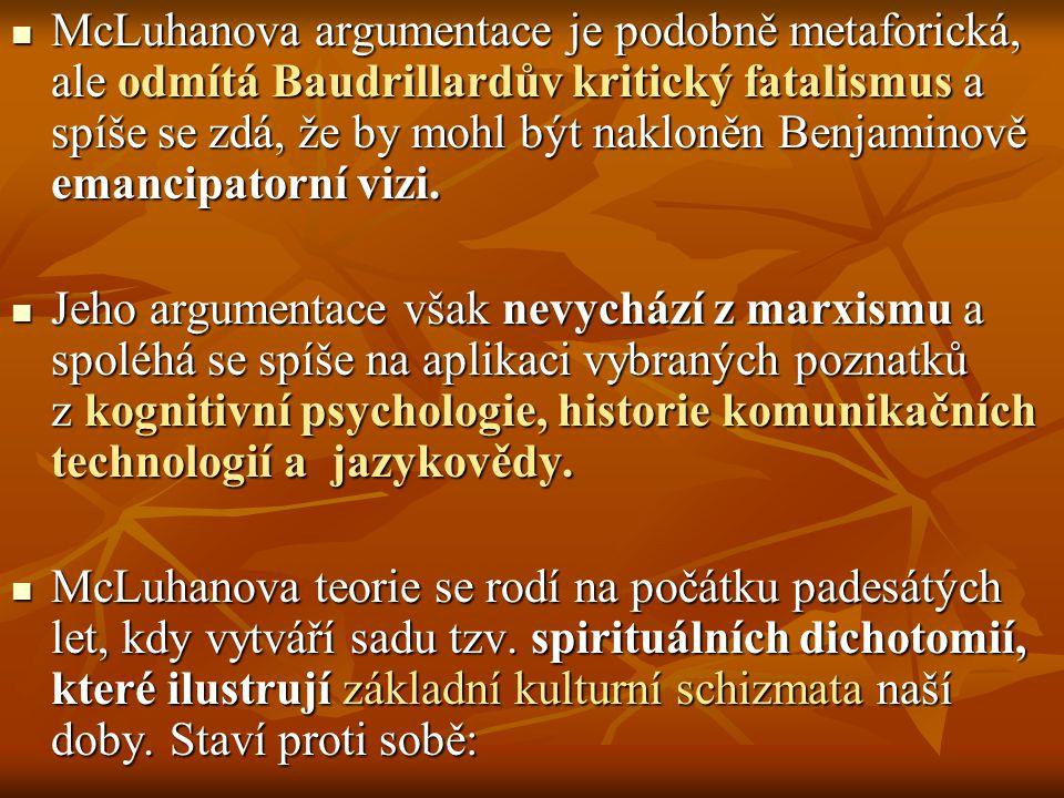 McLuhanova argumentace je podobně metaforická, ale odmítá Baudrillardův kritický fatalismus a spíše se zdá, že by mohl být nakloněn Benjaminově emancipatorní vizi.