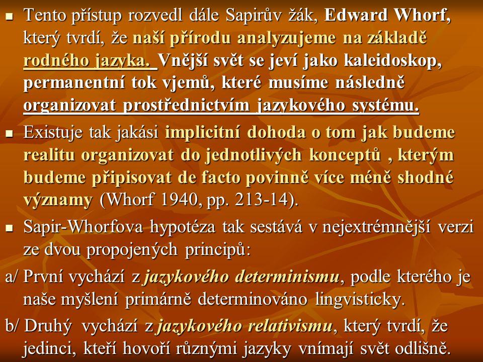 Tento přístup rozvedl dále Sapirův žák, Edward Whorf, který tvrdí, že naší přírodu analyzujeme na základě rodného jazyka. Vnější svět se jeví jako kaleidoskop, permanentní tok vjemů, které musíme následně organizovat prostřednictvím jazykového systému.