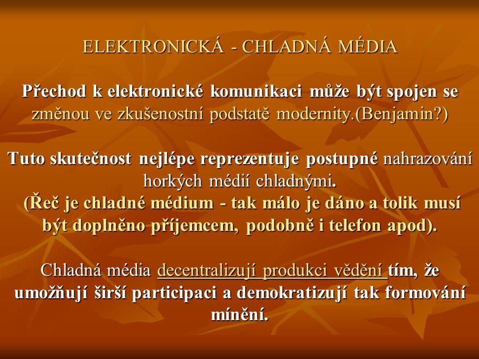 ELEKTRONICKÁ - CHLADNÁ MÉDIA Přechod k elektronické komunikaci může být spojen se změnou ve zkušenostní podstatě modernity.(Benjamin ) Tuto skutečnost nejlépe reprezentuje postupné nahrazování horkých médií chladnými.