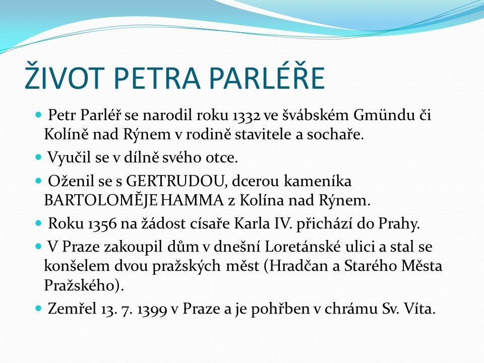 ŽIVOT PETRA PARLÉŘE Petr Parléř se narodil roku 1332 ve švábském Gmündu či Kolíně nad Rýnem v rodině stavitele a sochaře.