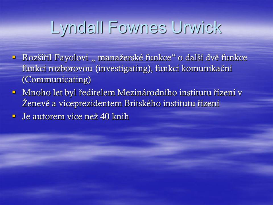 """Lyndall Fownes Urwick Rozšířil Fayolovi """" manažerské funkce o další dvě funkce funkci rozborovou (investigating), funkci komunikační (Communicating)"""
