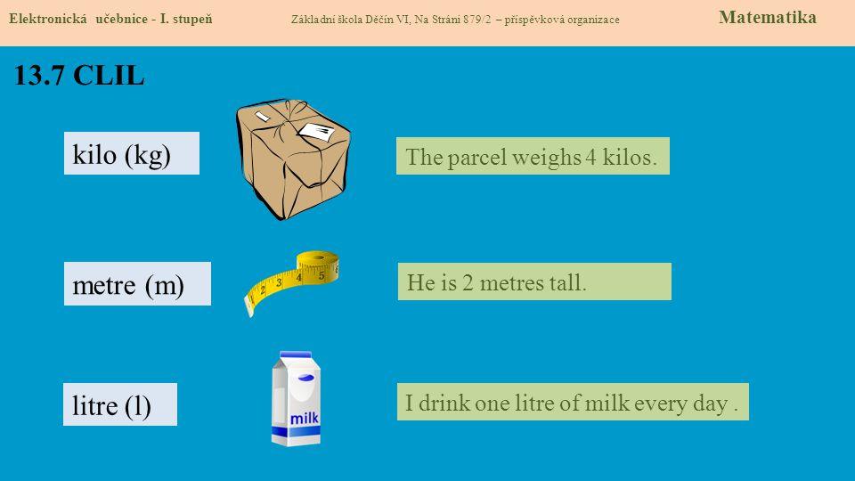 13.7 CLIL kilo (kg) metre (m) litre (l) The parcel weighs 4 kilos.