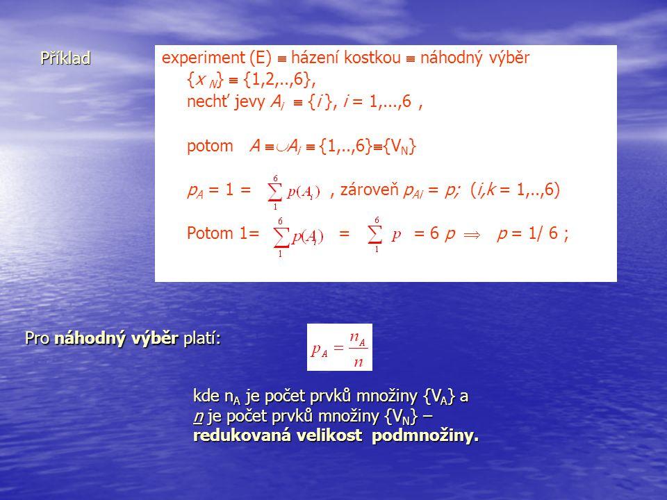 Příklad experiment (E)  házení kostkou  náhodný výběr. {x N}  {1,2,..,6}, nechť jevy Ai  {i }, i = 1,...,6 ,