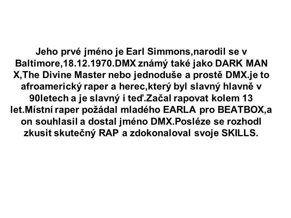 Jeho prvé jméno je Earl Simmons,narodil se v Baltimore,18. 12. 1970