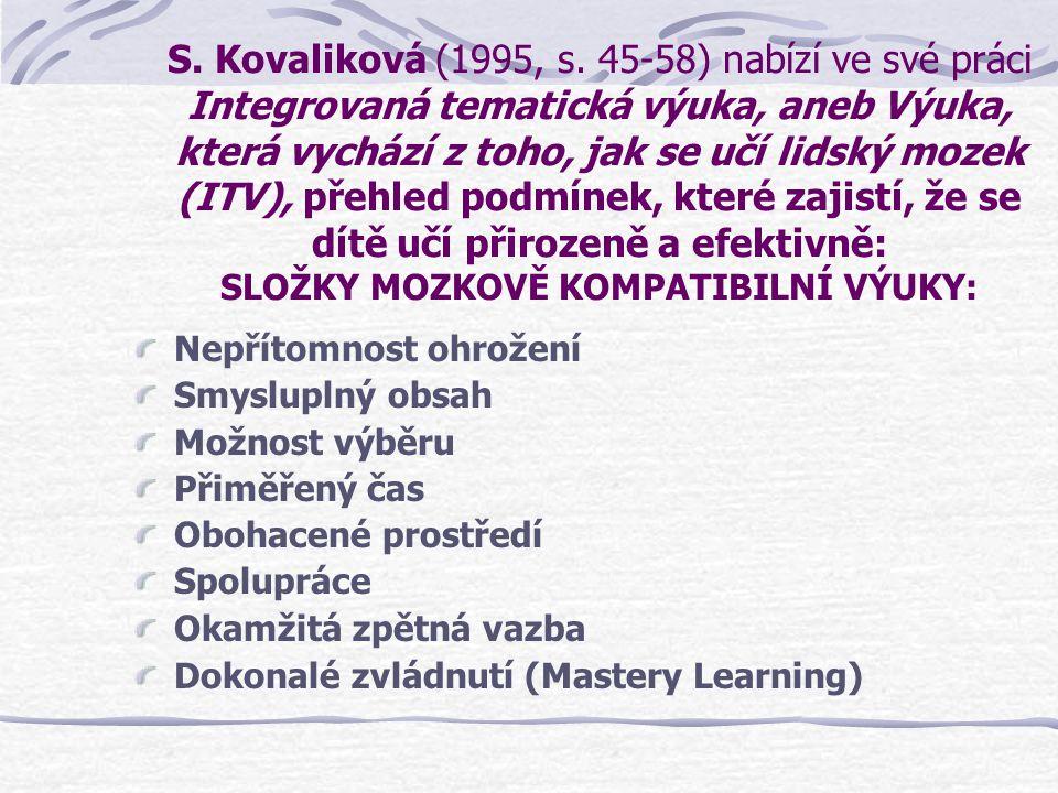 S. Kovaliková (1995, s. 45-58) nabízí ve své práci Integrovaná tematická výuka, aneb Výuka, která vychází z toho, jak se učí lidský mozek (ITV), přehled podmínek, které zajistí, že se dítě učí přirozeně a efektivně: SLOŽKY MOZKOVĚ KOMPATIBILNÍ VÝUKY: