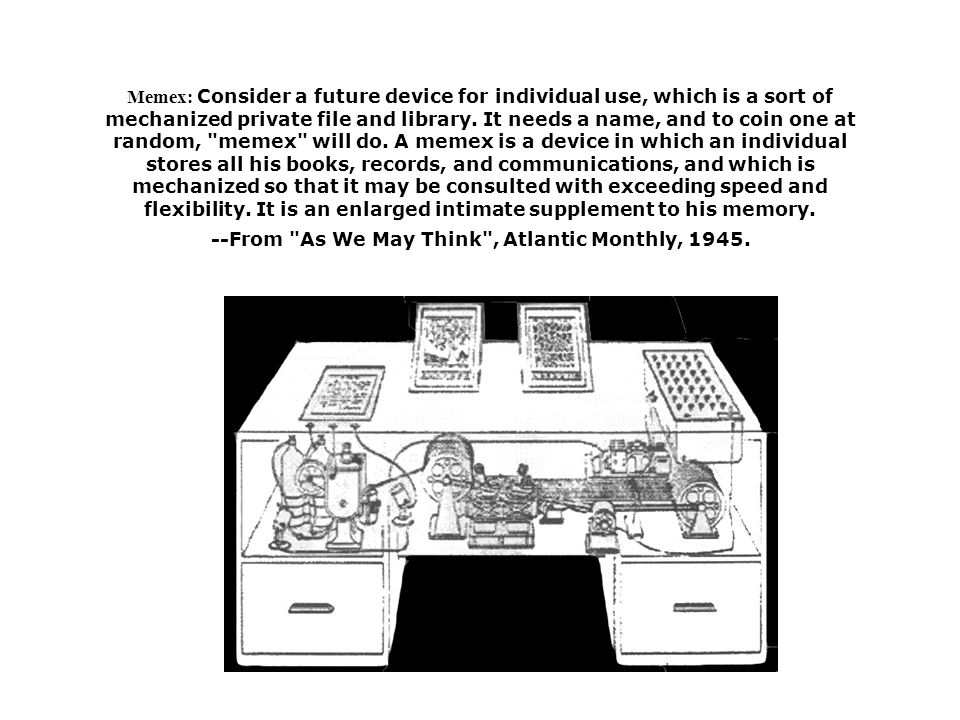 Memex: Consider a future device for individual use, which is a sort of mechanized private file and library.