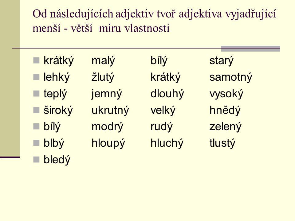 Od následujících adjektiv tvoř adjektiva vyjadřující menší - větší míru vlastnosti
