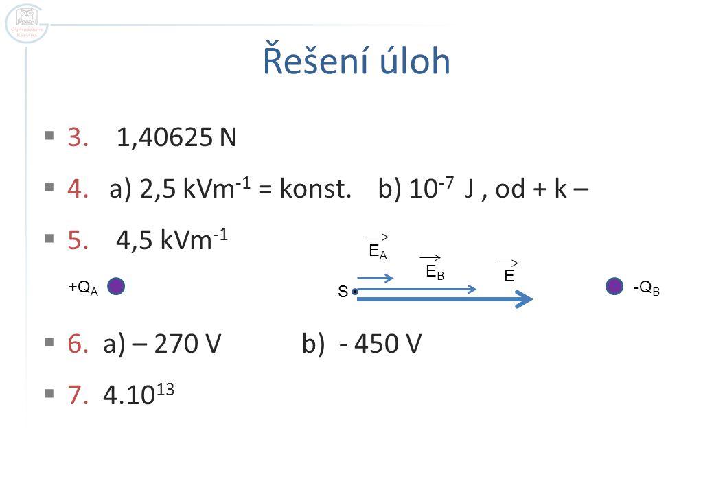 Řešení úloh 3. 1,40625 N 4. a) 2,5 kVm-1 = konst. b) 10-7 J , od + k –