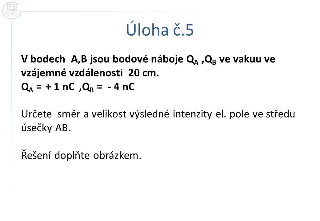 Úloha č.5 V bodech A,B jsou bodové náboje QA ,QB ve vakuu ve vzájemné vzdálenosti 20 cm. QA = + 1 nC ,QB = - 4 nC.