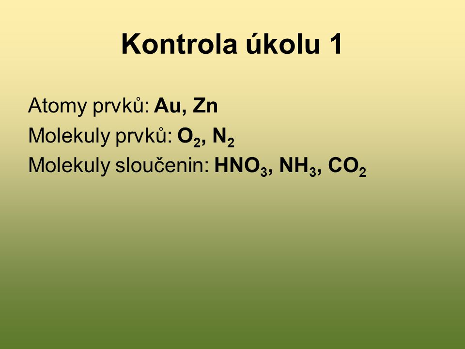 Kontrola úkolu 1 Atomy prvků: Au, Zn Molekuly prvků: O2, N2