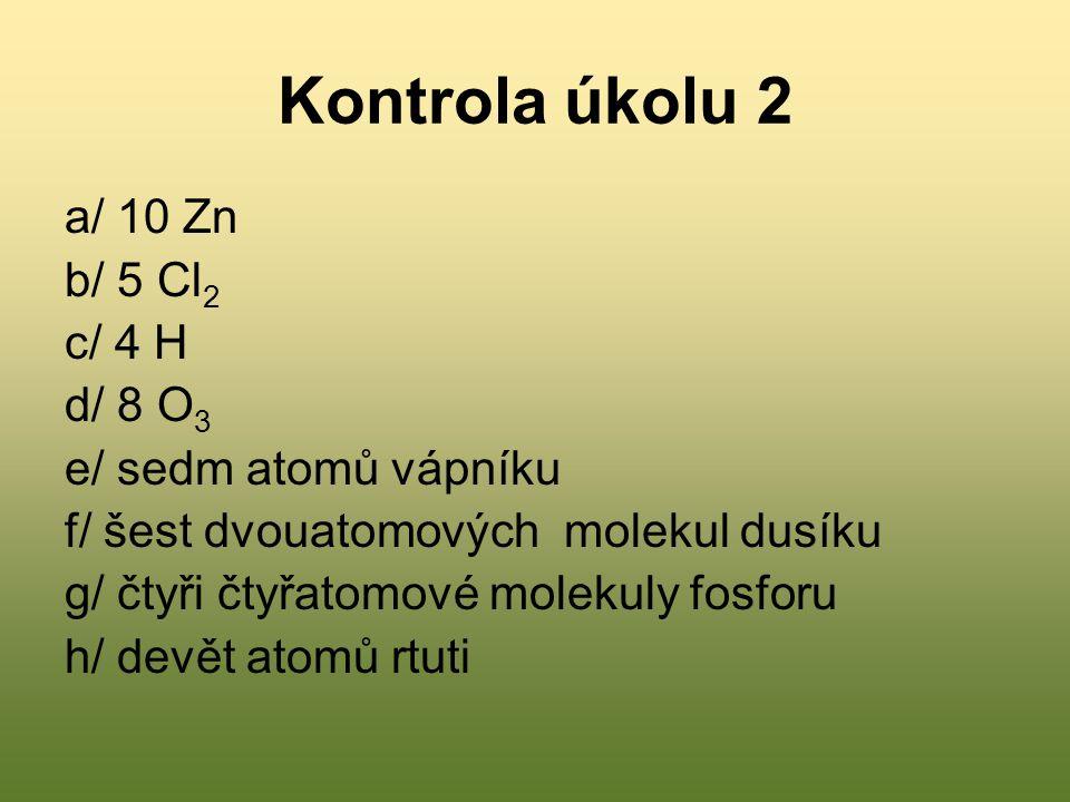 Kontrola úkolu 2 a/ 10 Zn b/ 5 Cl2 c/ 4 H d/ 8 O3