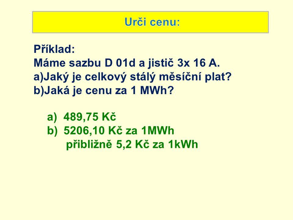 Urči cenu: Příklad: Máme sazbu D 01d a jistič 3x 16 A. Jaký je celkový stálý měsíční plat Jaká je cenu za 1 MWh