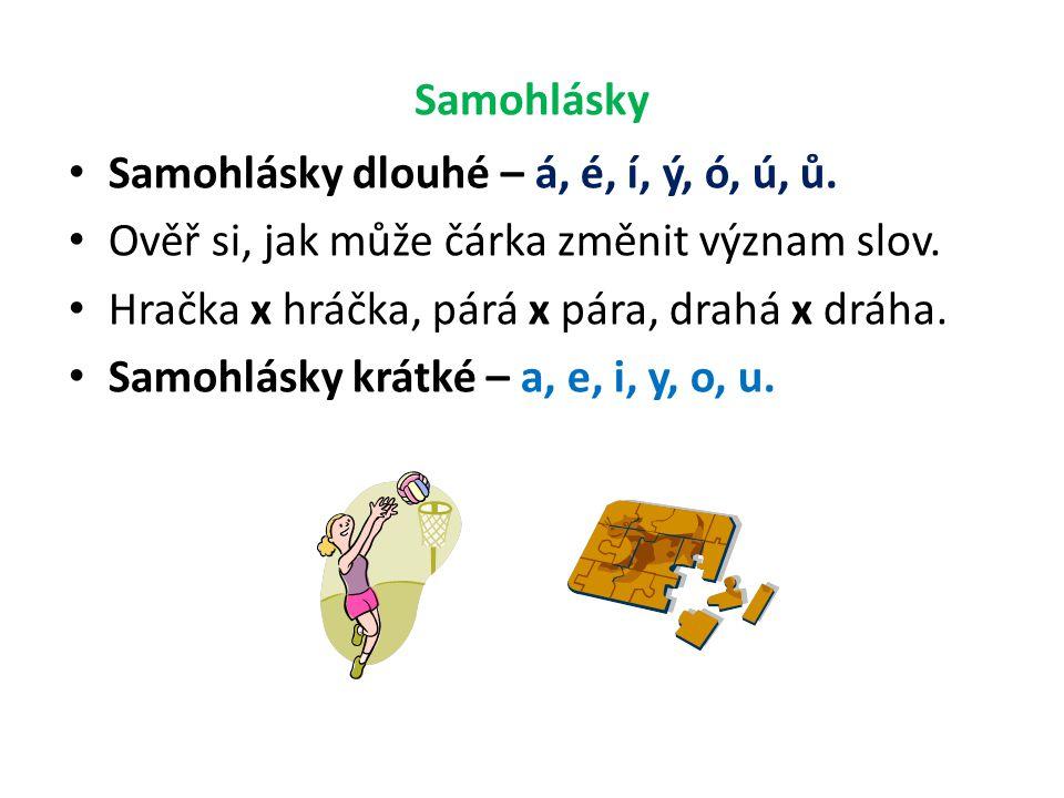 Samohlásky Samohlásky dlouhé – á, é, í, ý, ó, ú, ů. Ověř si, jak může čárka změnit význam slov. Hračka x hráčka, párá x pára, drahá x dráha.