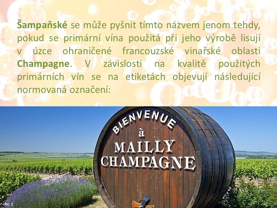 Šampaňské se může pyšnit tímto názvem jenom tehdy, pokud se primární vína použitá při jeho výrobě lisují v úzce ohraničené francouzské vinařské oblasti Champagne. V závislosti na kvalitě použitých primárních vín se na etiketách objevují následující normovaná označení: