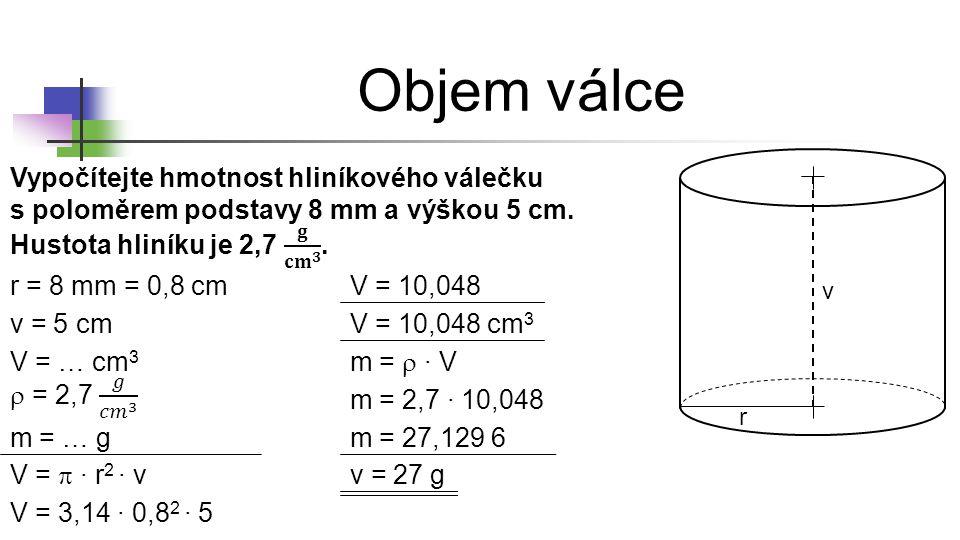 * 16. 7. 1996. Objem válce. Vypočítejte hmotnost hliníkového válečku s poloměrem podstavy 8 mm a výškou 5 cm. Hustota hliníku je 2,7 𝐠 𝐜𝐦 𝟑 .