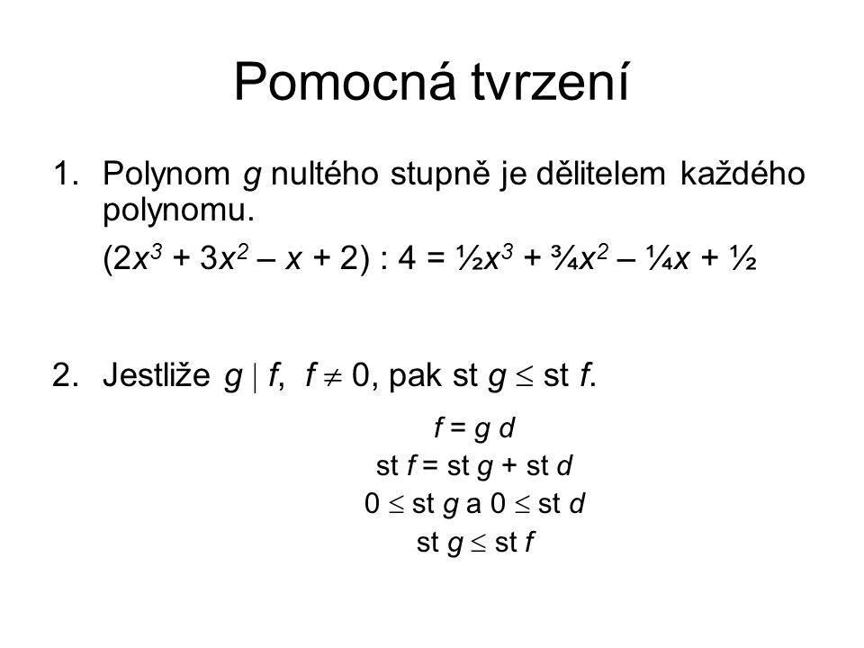 Pomocná tvrzení Polynom g nultého stupně je dělitelem každého polynomu. (2x3 + 3x2 – x + 2) : 4 = ½x3 + ¾x2 – ¼x + ½.