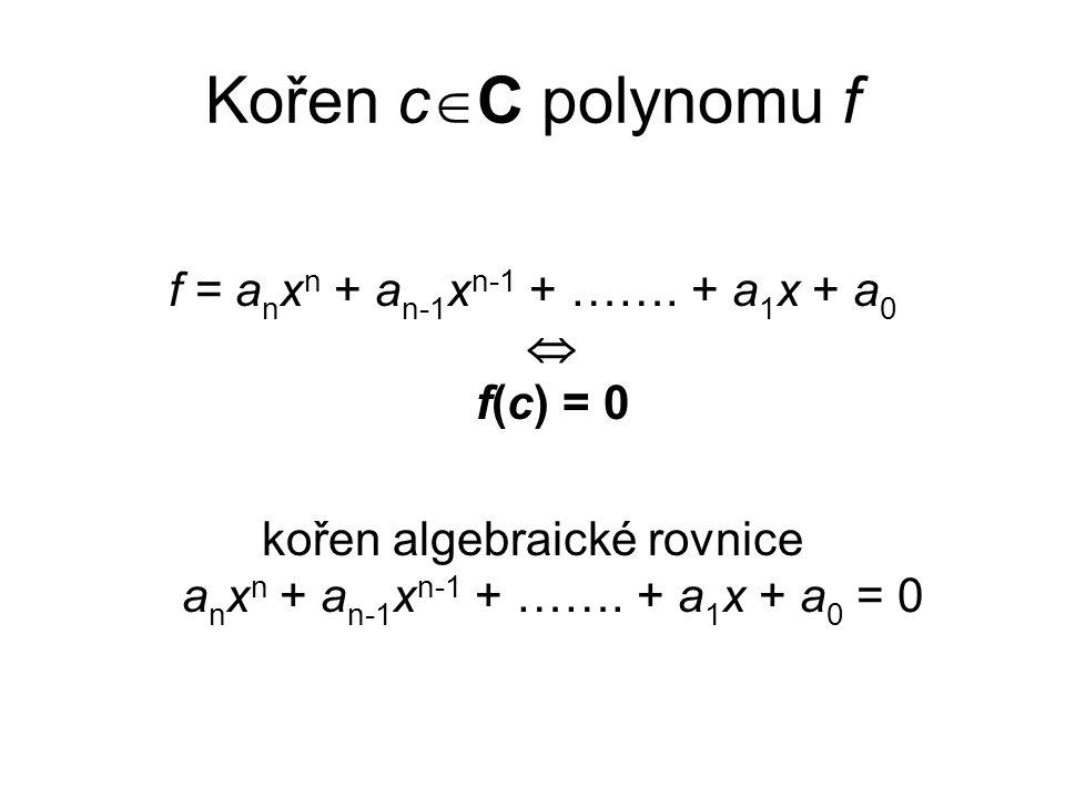 Kořen cC polynomu f f = anxn + an-1xn-1 + ……. + a1x + a0  f(c) = 0