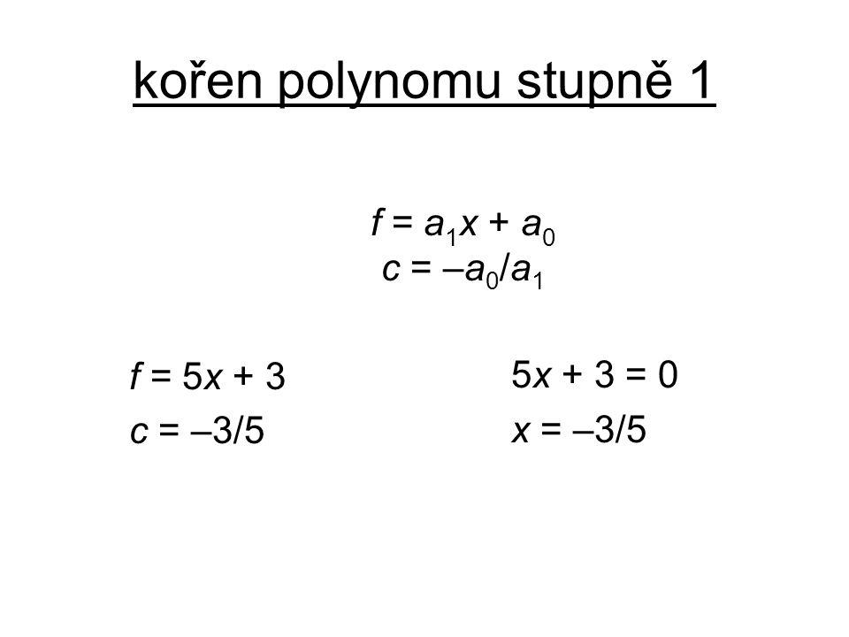 kořen polynomu stupně 1 f = a1x + a0 c = –a0/a1 f = 5x + 3 c = –3/5