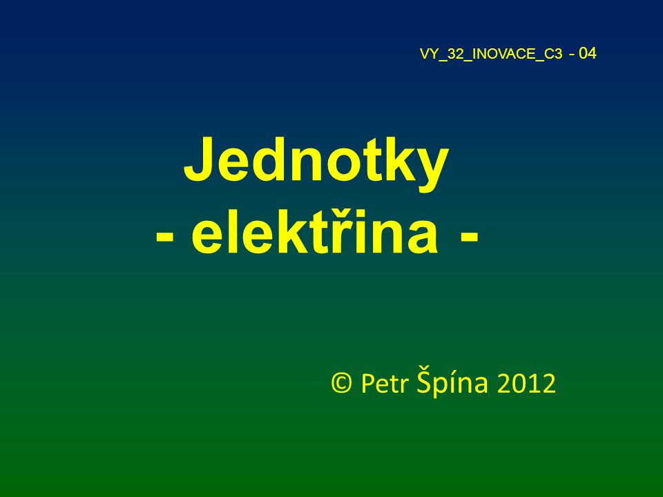 VY_32_INOVACE_C3 - 04 Jednotky - elektřina - © Petr Špína 2012