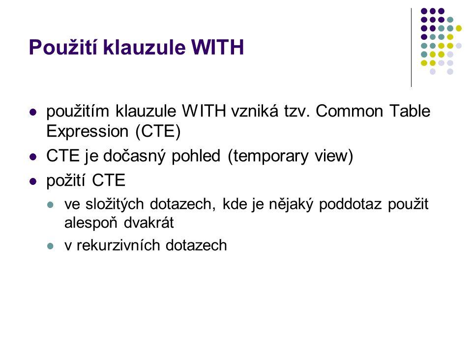 Použití klauzule WITH použitím klauzule WITH vzniká tzv. Common Table Expression (CTE) CTE je dočasný pohled (temporary view)