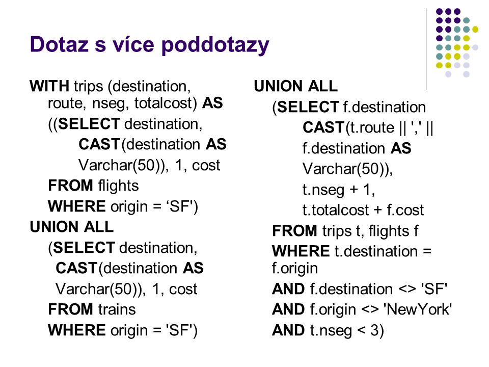 Dotaz s více poddotazy WITH trips (destination, route, nseg, totalcost) AS. ((SELECT destination, CAST(destination AS.