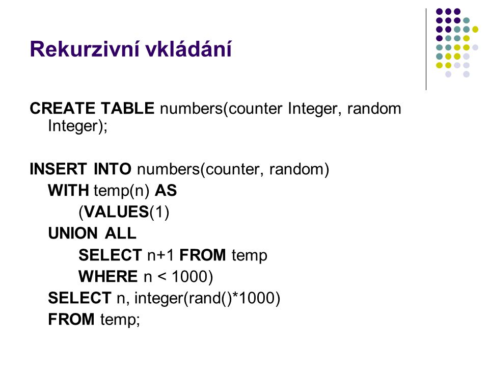 Rekurzivní vkládání CREATE TABLE numbers(counter Integer, random Integer); INSERT INTO numbers(counter, random)