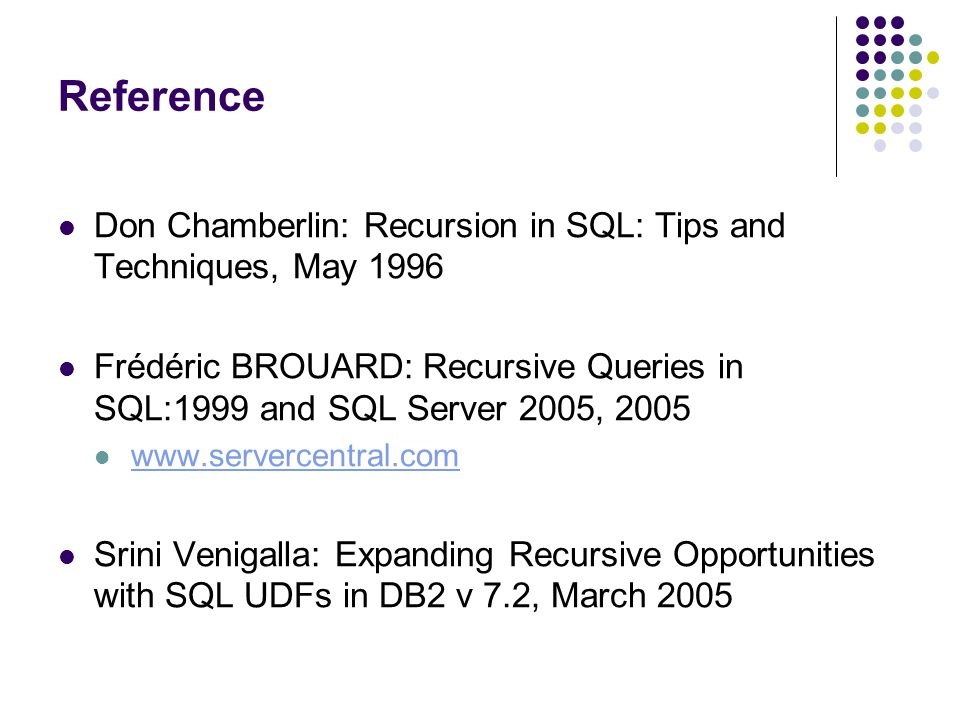 Reference Don Chamberlin: Recursion in SQL: Tips and Techniques, May 1996. Frédéric BROUARD: Recursive Queries in SQL:1999 and SQL Server 2005, 2005.