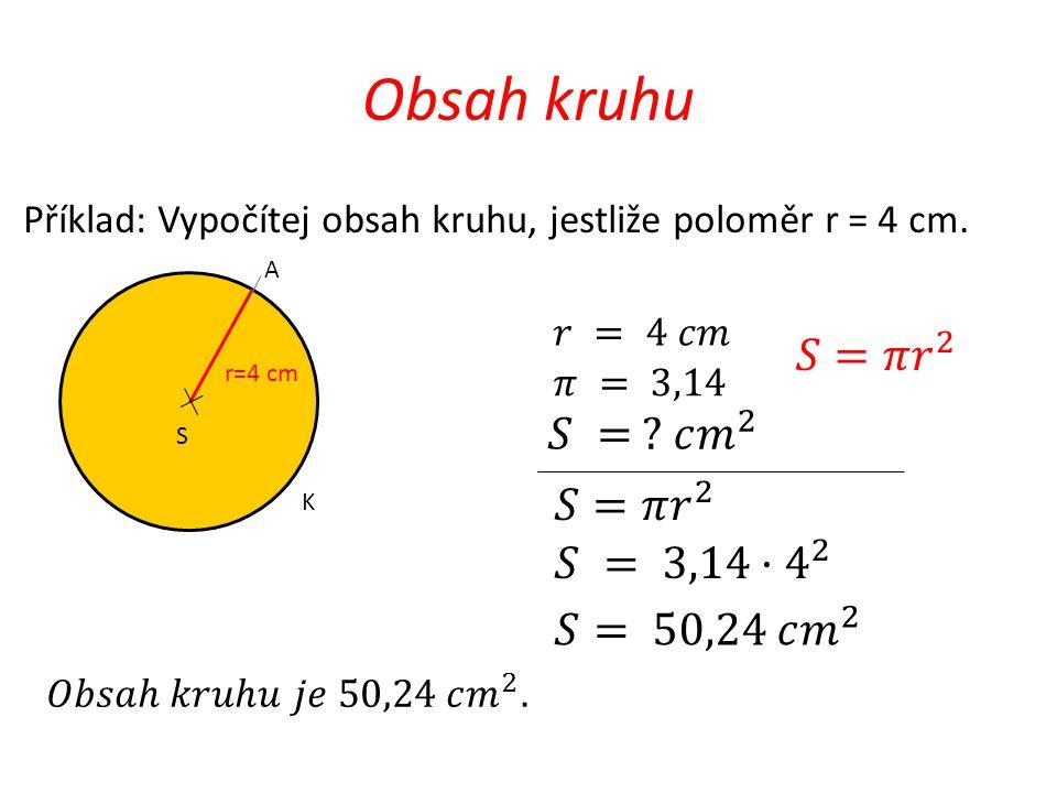 Obsah kruhu 𝑆=𝜋 𝑟 2 𝑆 = 𝑐 𝑚 2 𝑆=𝜋 𝑟 2 𝑆 = 3,14· 4 2 𝑆= 50,24 𝑐 𝑚 2