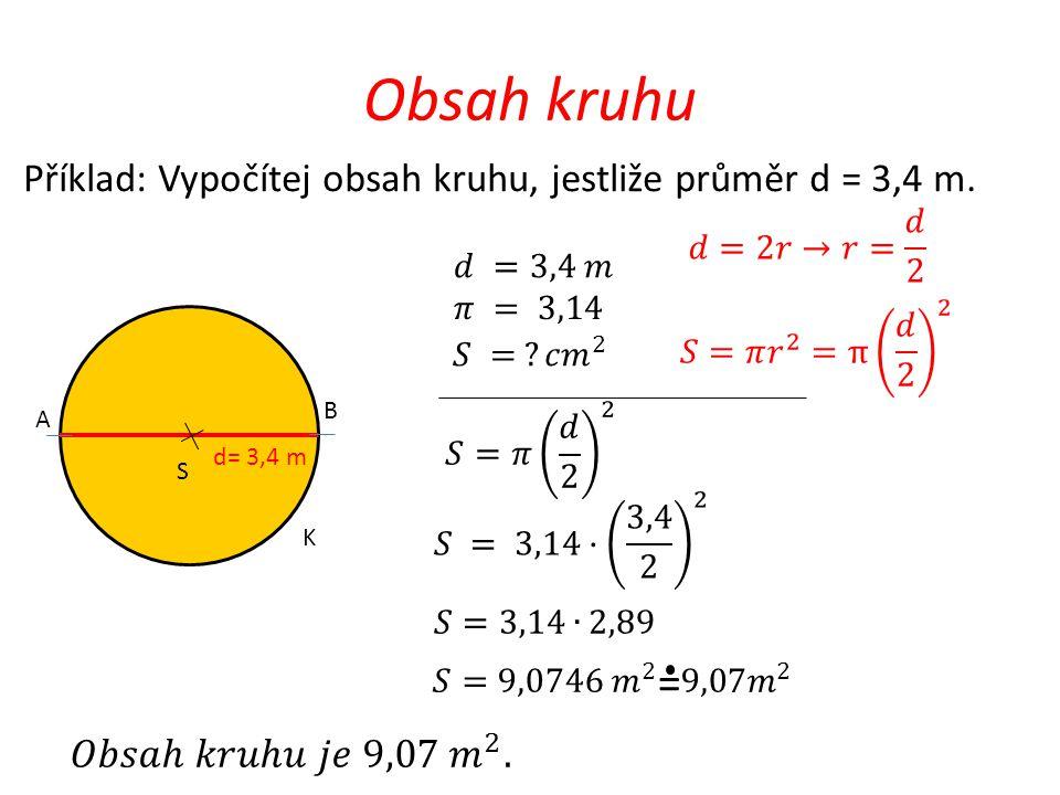 Obsah kruhu Příklad: Vypočítej obsah kruhu, jestliže průměr d = 3,4 m. 𝑑=2𝑟→𝑟= 𝑑 2. 𝑑 =3,4 𝑚. 𝜋 = 3,14.
