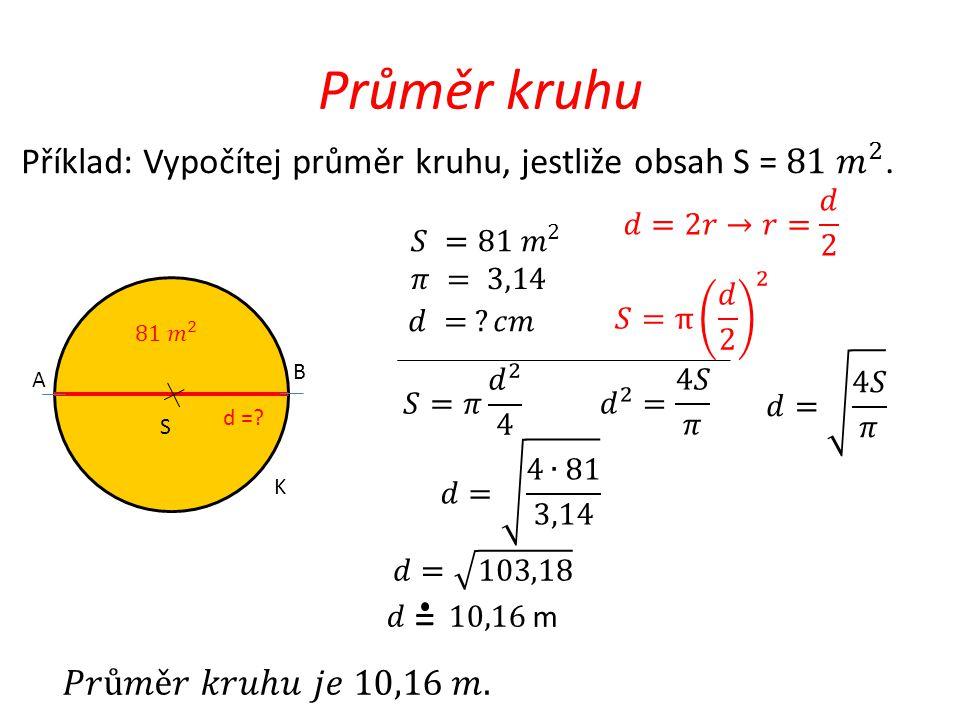 Průměr kruhu Příklad: Vypočítej průměr kruhu, jestliže obsah S = 81 𝑚 2 . 𝑑=2𝑟→𝑟= 𝑑 2. 𝑆 =81 𝑚 2.