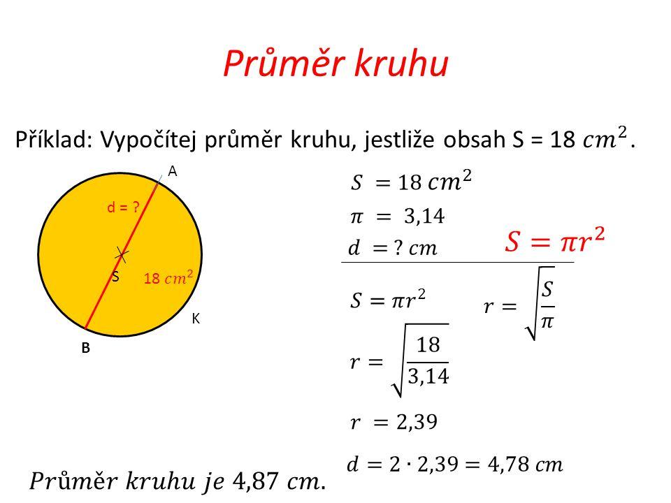 Průměr kruhu Příklad: Vypočítej průměr kruhu, jestliže obsah S = 18 𝑐 𝑚 2 . A. 𝑆 =18 𝑐 𝑚 2. d =
