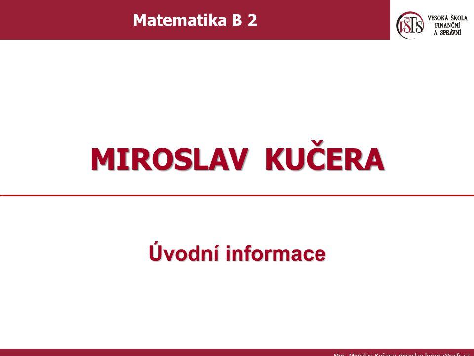 MIROSLAV KUČERA Úvodní informace Matematika B 2